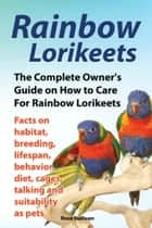 Rainbow Lorikeets, The Complete Owner's Guide on How to Care For Rainbow Lorikeets, Facts on habitat, breeding, lifespan, behavior, diet, cages, talking and suitability as pets ebook by Rose Sullivan
