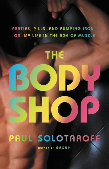 The Body Shop - Parties, Pills, and Pumping Iron -- Or, My Life in the Age of Muscle ebook by Paul Solotaroff