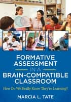 Formative Assessment in a Brain-Compatible Classroom - How Do We Really Know They're Learning? ebook by Marcia L. Tate