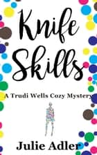 Knife Skills - A Trudi Wells Cozy Mystery ebook by Julie Adler