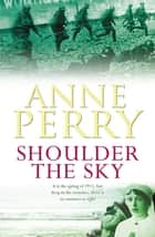 Shoulder the Sky (World War I Series, Novel 2) - A moving novel of life during the dark days of war ebook by Anne Perry
