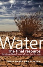 Water - The final resource: How the politics of water will affect the world ebook by Robin Griffiths,William Houston