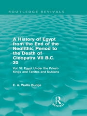 A History of Egypt from the End of the Neolithic Period to the Death of Cleopatra VII B.C. 30 (Routledge Revivals) - Vol. VI: Egypt Under the Priest-Kings and Tanites and Nubians ebook by E. A. Wallis Budge