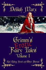 Grimm's Erotic Fairy Tales, Volume 1: Red Riding Hood And Other Stories ebook by Delilah Marx