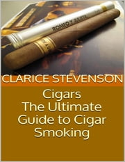 Cigars: The Ultimate Guide to Cigar Smoking ebook by Clarice Stevenson
