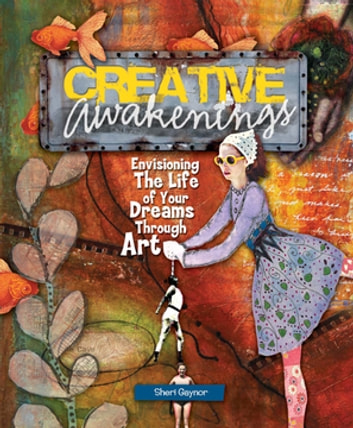 Creative Awakenings - Envisioning the Life of Your Dreams Through Art ebook by Sheri Gaynor