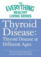Thyroid Disease: Thyroid Disease at Different Ages ebook by Adams Media