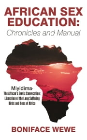 African Sex Education:Chronicles and Manual - Miyidima-The African's Erotic Convocation:Liberation of the Long Suffering Birds and Bees of Africa ebook by Boniface Wewe