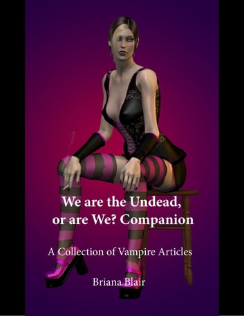 We Are the Undead, or Are We? Companion - A Collection of Vampire Articles ebook by Briana Blair