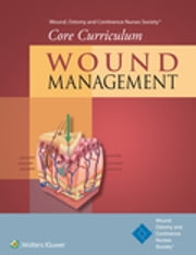 Wound, Ostomy and Continence Nurses Society® Core Curriculum: Wound Management ebook by Wound, Ostomy and Continence Nurses Society®,Dorothy Doughty,Laurie McNichol