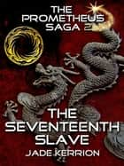 The Seventeenth Slave - The Prometheus Saga II ebook by Jade Kerrion