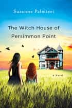 The Witch House of Persimmon Point - A Novel ebook by Suzanne Palmieri
