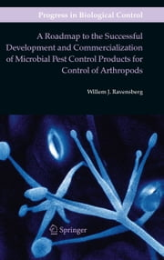 A Roadmap to the Successful Development and Commercialization of Microbial Pest Control Products for Control of Arthropods ebook by Willem J. Ravensberg
