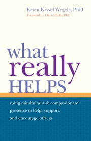 What Really Helps - Using Mindfulness and Compassionate Presence to Help, Support, and Encourage Others ebook by Karen Kissel Wegela,David Richo