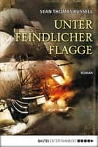 Unter feindlicher Flagge ebook by Sean Thomas Russell, Dr. Holger Hanowell