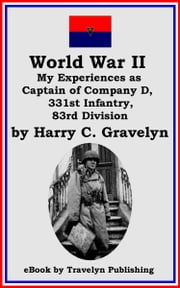 World War II: My Experiences as Captain of Company D, 331st Infantry, 83rd Division ebook by Harry C. Gravelyn