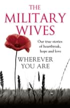 Wherever You Are: The Military Wives: Our true stories of heartbreak, hope and love ebook by The Military Wives