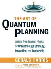 The Art of Quantum Planning - Lessons from Quantum Physics for Breakthrough Strategy, Innovation, and Leadership ebook by Gerald Harris
