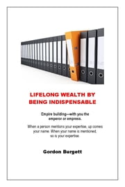 Lifelong Wealth by Being Indispensable ebook by Gordon Burgett