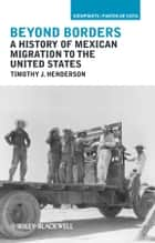 Beyond Borders - A History of Mexican Migration to the United States ebook by Timothy J. Henderson