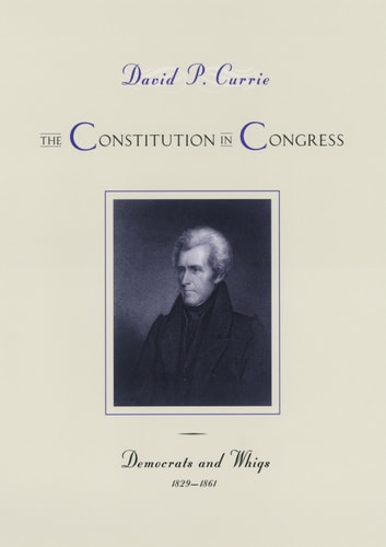 The Constitution in Congress - Democrats and Whigs, 1829-1861 ebook by David P. Currie