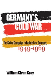 Germany's Cold War - The Global Campaign to Isolate East Germany, 1949-1969 ebook by William Glenn Gray