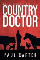 The Further Tales of a Country Doctor ebook by Paul Carter