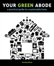 Your Green Abode - A Practical Guide to a Sustainable Home ebook by Tara Miner