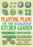 Planting Plans For Your Kitchen Garden - How to Create a Vegetable, Herb and Fruit Garden in Easy Stages ebook by Holly Farrell