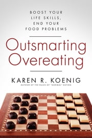 Outsmarting Overeating - Boost Your Life Skills, End Your Food Problems ebook by Karen R. Koenig