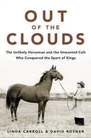 Out of the Clouds - The Unlikely Horseman and the Unwanted Colt Who Conquered the Sport of Kings ebook by Linda Carroll, David Rosner
