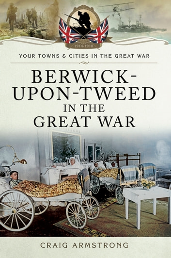Berwick-Upon-Tweed in the Great War ebook by Craig Armstrong