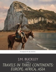 Travels in Three Continents: Europe, Africa, Asia ebook by J.M. Buckley