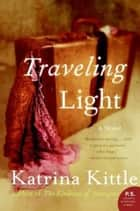 Traveling Light - A Novel ebook by Katrina Kittle