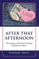After That Afternoon - How Renting a Male Escort Changed My Life for the Better ebook by Penelope Albert