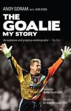 The Goalie - My Story ebook by Andy Goram, Iain King