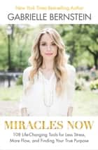 Miracles Now - 108 Life-Changing Tools for Less Stress, More Flow, and Finding Your True Purpose ebook by Gabrielle Bernstein