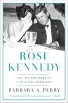 Rose Kennedy: The Life and Times of a Political Matriarch ebook by Barbara A. Perry
