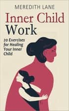Inner Child Work: 20 Exercises for Healing Your Inner Child ebook by Meredith Lane