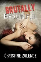 Brutally Beautiful ebook by Christine Zolendz