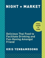 Night + Market - Delicious Thai Food to Facilitate Drinking and Fun-Having Amongst Friends ebook by Kobo.Web.Store.Products.Fields.ContributorFieldViewModel