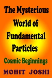 The Mysterious World of Fundamental Particles: Cosmic Beginnings ebook by Mohit Joshi