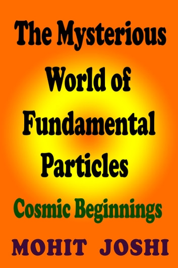 The mysterious world of fundamental particles cosmic beginnings the mysterious world of fundamental particles cosmic beginnings ebook by mohit joshi fandeluxe Gallery