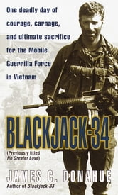 Blackjack-34 (previously titled No Greater Love) - One Deadly Day of Courage, Carnage, and Ultimate Sacrifice for the Mobile Guerrilla Force in Vietnam ebook by James C. Donahue