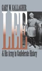 Lee and His Army in Confederate History ebook by Gary W. Gallagher