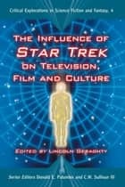 The Influence of Star Trek on Television, Film and Culture ebook by Lincoln Geraghty, Donald E. Palumbo, C.W. Sullivan III