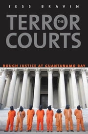 The Terror Courts - Rough Justice at Guantanamo Bay ebook by Jess Bravin