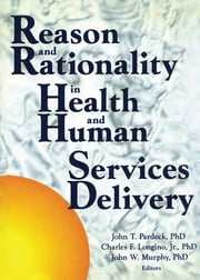 Reason and Rationality in Health and Human Services Delivery ebook by Jean A Pardeck,John W Murphy,Charles Longino, Jr