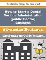 How to Start a Dental Service Administration (public Sector) Business (Beginners Guide) - How to Start a Dental Service Administration (public Sector) Business (Beginners Guide) ebook by Earlean Gale