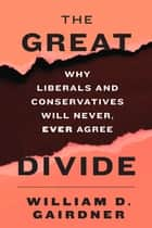 The Great Divide - Why Liberals and Conservatives Will Never, Ever Agree ebook by William D. Gairdner